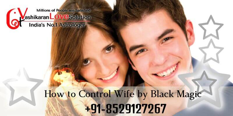 How to Control Wife by Black Magic