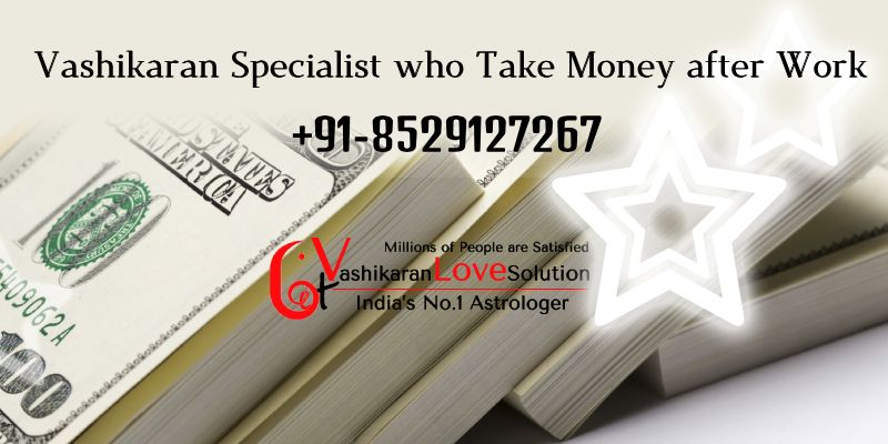 Vashikaran Specialist who Take Money after Work